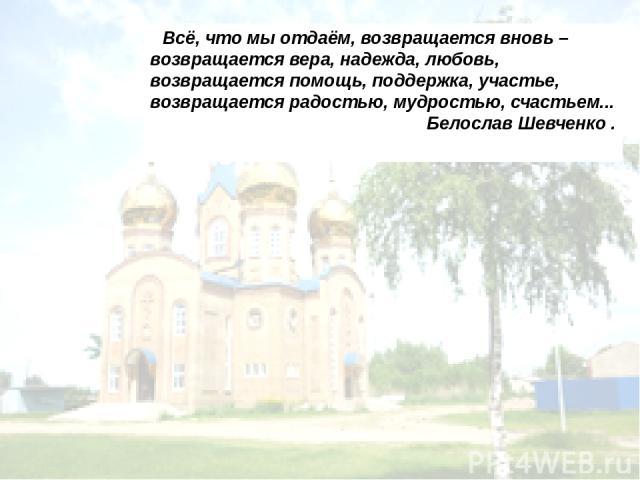 Всё, что мы отдаём, возвращается вновь – возвращается вера, надежда, любовь, возвращается помощь, поддержка, участье, возвращается радостью, мудростью, счастьем... Белослав Шевченко .
