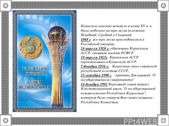 Казахское ханство возникло в конце XV в. и было поделено на три жуза (племени): Младший, Средний и Старший. 1868 г. все три жуза присоединились к Российской империи. 26 апреля 1920 г. образована Киргизская АССР, ставшая частью РСФСР 19 апреля 1925г …