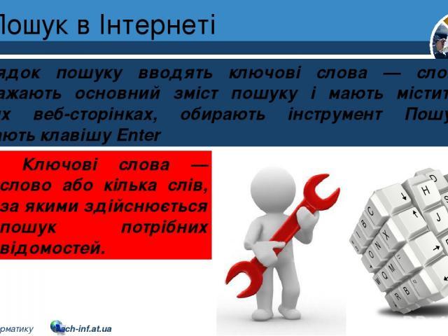 Пошук в Інтернеті Розділ 2 § 8 У рядок пошуку вводять ключові слова — слова, що відображають основний зміст пошуку і мають міститися на шуканих веб-сторінках, обирають інструмент Пошук або натискають клавішу Enter Ключові слова — слово або кілька сл…