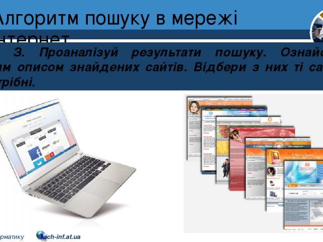 Алгоритм пошуку в мережі інтернет Розділ 2 § 8 Крок З. Проаналізуй результати пошуку. Ознайомся з коротким описом знайдених сайтів. Відбери з них ті сайти, які тобі потрібні. 5 © Вивчаємо інформатику teach-inf.at.ua