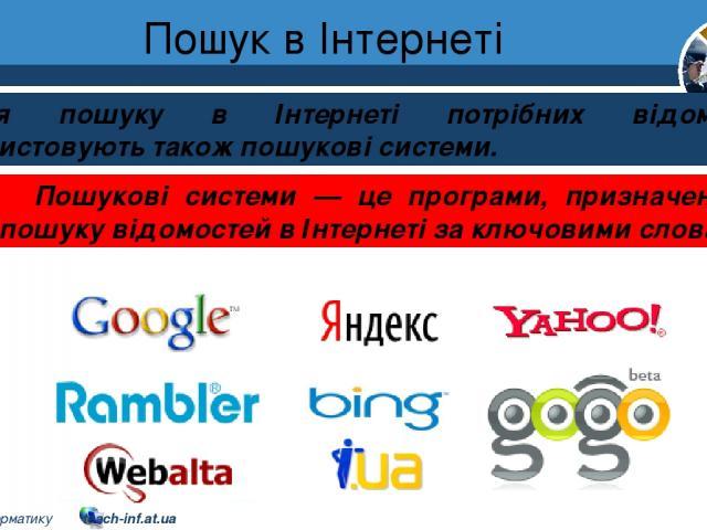 Пошук в Інтернеті Розділ 2 § 8 Для пошуку в Інтернеті потрібних відомостей використовують також пошукові системи. Пошукові системи — це програми, призначені для пошуку відомостей в Інтернеті за ключовими словами. 5 © Вивчаємо інформатику teach-inf.at.ua