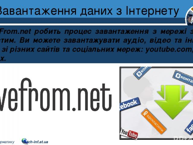 Завантаження даних з Інтернету Розділ 2 § 9 SaveFrom.net робить процес завантаження з мережі зручним та простим. Ви можете завантажувати аудіо, відео та інші типи файлів зі різних сайтів та соціальних мереж: youtube.com, vk.com та інших. 5 © Вивчаєм…