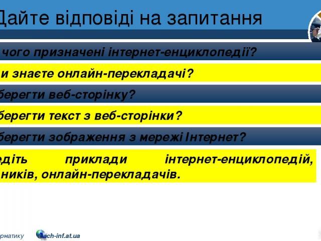 Дайте відповіді на запитання Для чого призначені інтернет-енциклопедії? Які ви знаєте онлайн-перекладачі? Як зберегти веб-сторінку? Як зберегти текст з веб-сторінки? Як зберегти зображення з мережі Інтернет? Розділ 2 § 9 Наведіть приклади інтернет-е…