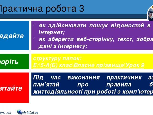 Практична робота 3 як здійснювати пошук відомостей в мережі Інтернет; як зберегти веб-сторінку, текст, зображення, дані з Інтернету; структуру папок: E:\5-А(Б) клас\Власне прізвище\Урок 9 Під час виконання практичних завдань пам'ятай про правила без…
