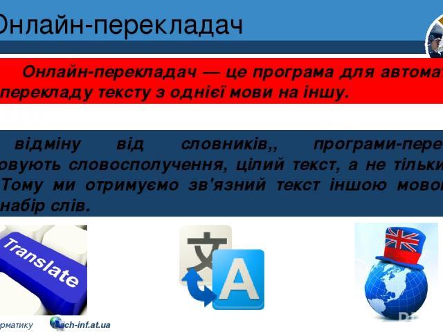 Онлайн-перекладач Розділ 2 § 9 На відміну від словників,, програми-перекладачі опрацьовують словосполучення, цілий текст, а не тільки окремі слова. Тому ми отримуємо зв'язний текст іншою мовою, а не просто набір слів. Онлайн-перекладач — це програма…