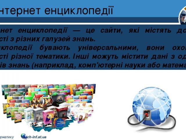 Інтернет енциклопедії Розділ 2 § 9 Інтернет енциклопедії — це сайти, які містять довідкові відомості з різних галузей знань. Енциклопедії бувають універсальними, вони охоплюють відомості різної тематики. Інші можуть містити дані з одного із напрямів…