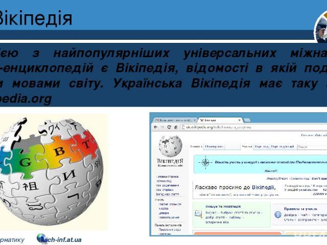 Вікіпедія Розділ 2 § 9 Однією з найпопулярніших універсальних міжнародних онлайн-енциклопедій є Вікіпедія, відомості в якій подаються різними мовами світу. Українська Вікіпедія має таку адресу: uk.wikipedia.org 5 © Вивчаємо інформатику teach-inf.at.ua