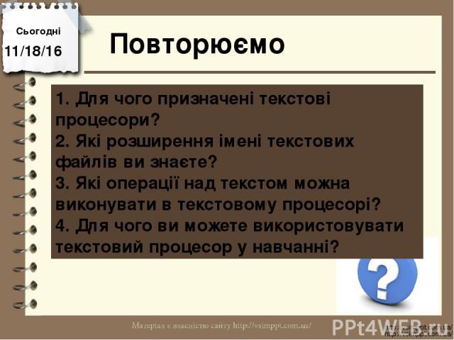 Повторюємо Сьогодні http://vsimppt.com.ua/ http://vsimppt.com.ua/ 1. Для чого призначені текстові процесори? 2. Які розширення імені текстових файлів ви знаєте? 3. Які операції над текстом можна виконувати в текстовому процесорі? 4. Для чого ви може…