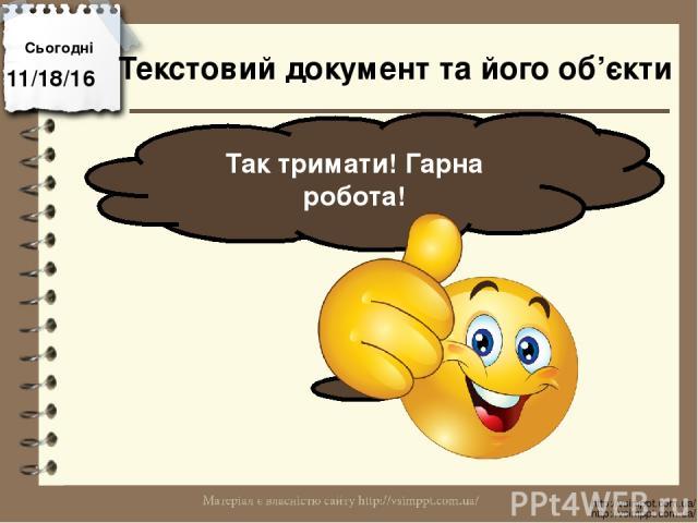 Сьогодні Так тримати! Гарна робота! http://vsimppt.com.ua/ http://vsimppt.com.ua/ Текстовий документ та його об'єкти