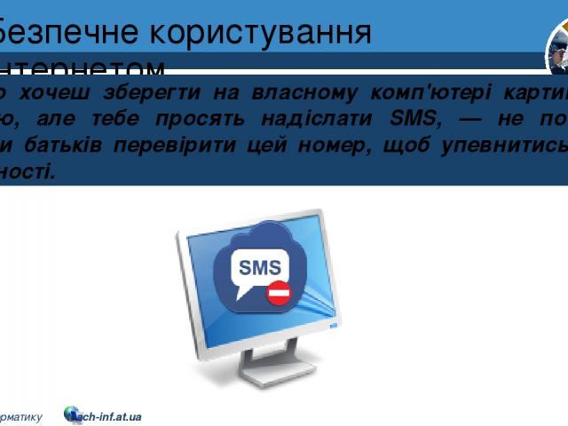 Безпечне користування Інтернетом Якщо хочеш зберегти на власному комп'ютері картинку або мелодію, але тебе просять надіслати SMS, — не поспішай! Попроси батьків перевірити цей номер, щоб упевнитись у його безпечності. Розділ 2 § 10 5 © Вивчаємо інфо…
