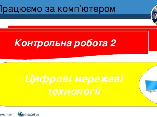 Працюємо за комп'ютером Контрольна робота 2 Цифрові мережеві технології Розділ 2 § 10 5 © Вивчаємо інформатику teach-inf.at.ua