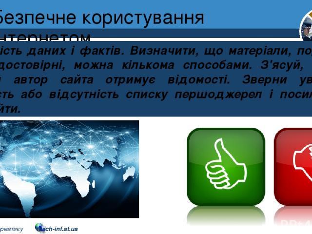 Безпечне користування Інтернетом Розділ 2 § 10 Точність даних і фактів. Визначити, що матеріали, подані на сайті, достовірні, можна кількома способами. З'ясуй, із яких джерел автор сайта отримує відомості. Зверни увагу на наявність або відсутність с…
