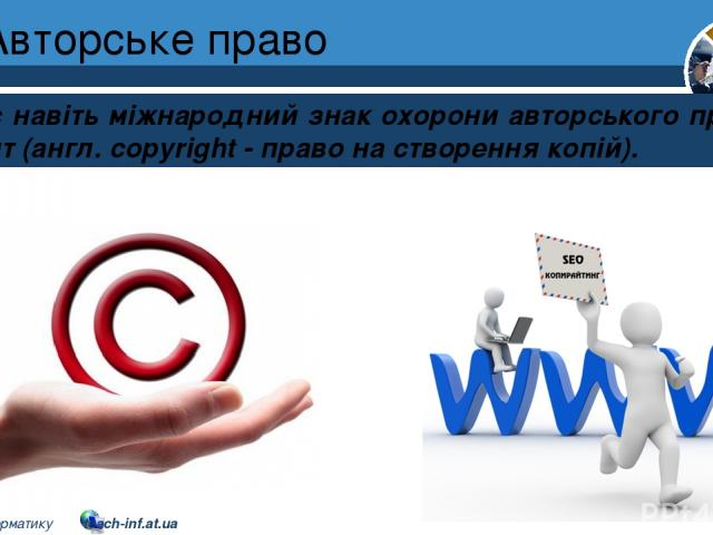 Авторське право Розділ 2 § 10 Існує навіть міжнародний знак охорони авторського права © - копірайт (англ. copyright - право на створення копій). 5 © Вивчаємо інформатику teach-inf.at.ua