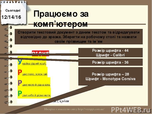 Працюємо за комп'ютером Сьогодні http://vsimppt.com.ua/ http://vsimppt.com.ua/ Створити текстовий документ з даним текстом та відредагувати відповідно до зразка. Зберегти на робочому столі та назвати своїм прізвищем та ім'ям Розмір шрифта - 44 Шрифт…