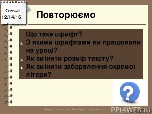 Повторюємо Сьогодні http://vsimppt.com.ua/ http://vsimppt.com.ua/ Що таке шрифт? З якими шрифтами ви працювали на уроці? Як змінити розмір тексту? Як змінити забарвлення окремої літери?