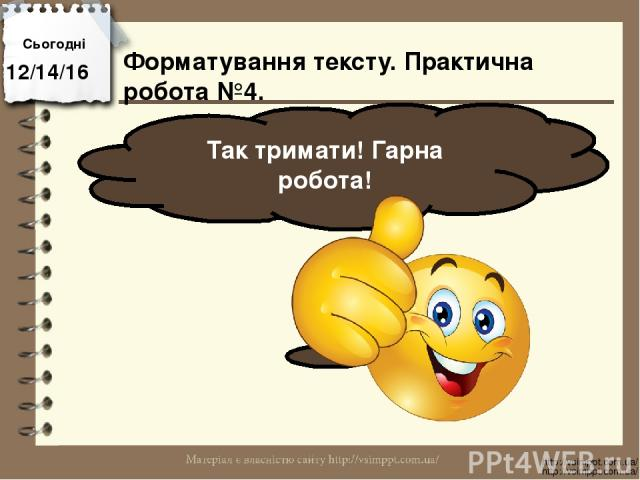 Сьогодні Так тримати! Гарна робота! http://vsimppt.com.ua/ http://vsimppt.com.ua/ Форматування тексту. Практична робота №4.