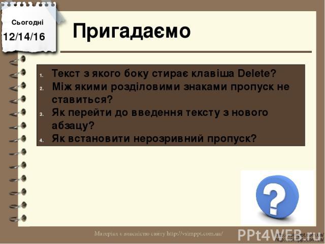 Сьогодні Пригадаємо http://vsimppt.com.ua/ http://vsimppt.com.ua/ Текст з якого боку стирає клавіша Delete? Між якими розділовими знаками пропуск не ставиться? Як перейти до введення тексту з нового абзацу? Як встановити нерозривний пропуск?