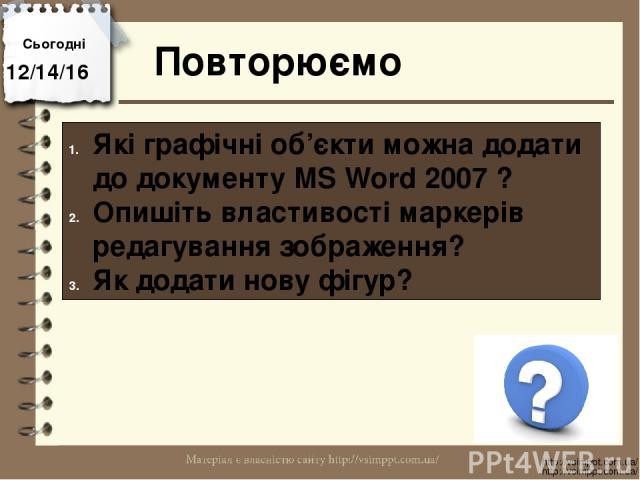 Повторюємо Сьогодні http://vsimppt.com.ua/ http://vsimppt.com.ua/ Які графічні об'єкти можна додати до документу MS Word 2007 ? Опишіть властивості маркерів редагування зображення? Як додати нову фігур?