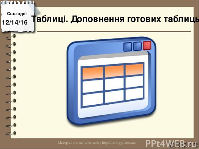 Сьогодні http://vsimppt.com.ua/ http://vsimppt.com.ua/ Таблиці. Доповнення готових таблиць