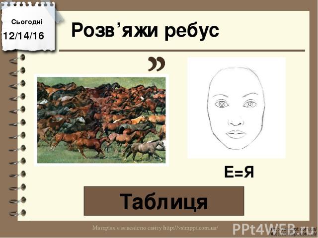 Розв'яжи ребус Таблиця Сьогодні http://vsimppt.com.ua/ http://vsimppt.com.ua/ Е=Я