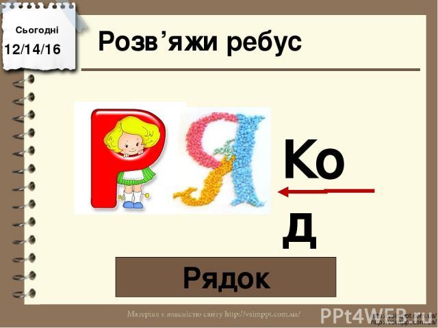 Розв'яжи ребус Рядок Сьогодні http://vsimppt.com.ua/ http://vsimppt.com.ua/ Код