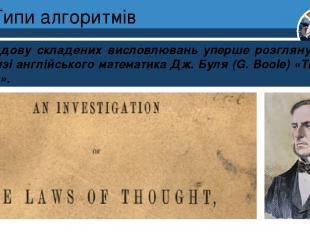 Типи алгоритмів Побудову складених висловлювань уперше розглянуто 1845 р. в книз