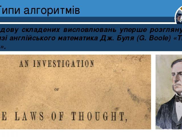 Типи алгоритмів Побудову складених висловлювань уперше розглянуто 1845 р. в книзі англійського математика Дж. Буля (G. Boole) «The Laws of Truth». Розділ 4 § 19 5