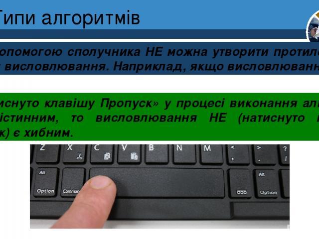 Типи алгоритмів За допомогою сполучника НЕ можна утворити протилежне за змістом висловлювання. Наприклад, якщо висловлювання: Розділ 4 § 19 «натиснуто клавішу Пропуск» у процесі виконання алгоритму стало істинним, то висловлювання НЕ (натиснуто клав…