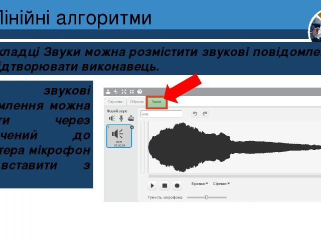 Лінійні алгоритми На вкладці Звуки можна розмістити звукові повідомлення, які може відтворювати виконавець. Розділ 4 § 20 Ці звукові повідомлення можна записати через підключений до комп'ютера мікрофон або вставити з файлу. 5