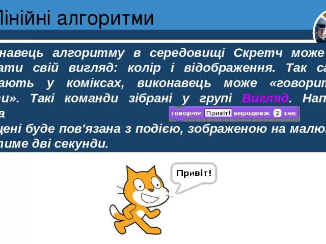 Лінійні алгоритми Розділ 4 § 20 Виконавець алгоритму в середовищі Скретч може також змінювати свій вигляд: колір і відображення. Так само, як зображають у коміксах, виконавець може «говорити» чи «думати». Такі команди зібрані у групі Вигляд. Наприкл…