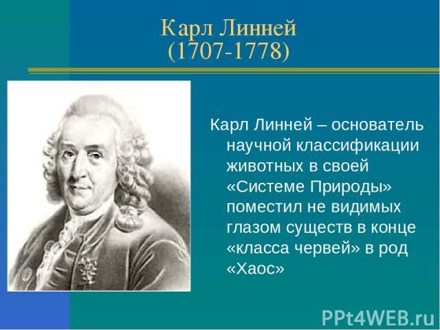 Карл Линней (1707-1778) Карл Линней – основатель научной классификации животных в своей «Системе Природы» поместил не видимых глазом существ в конце «класса червей» в род «Хаос»