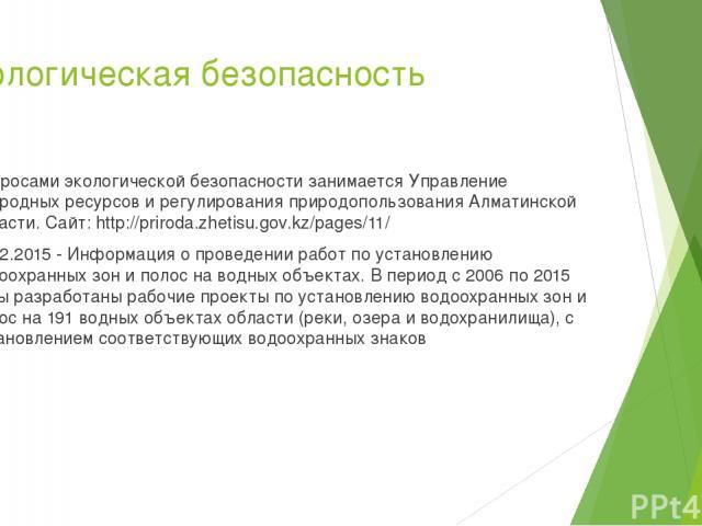 Экологическая безопасность Вопросами экологической безопасности занимается Управление природных ресурсов и регулирования природопользования Алматинской области. Сайт: http://priroda.zhetisu.gov.kz/pages/11/ 15.12.2015 - Информация о проведении работ…