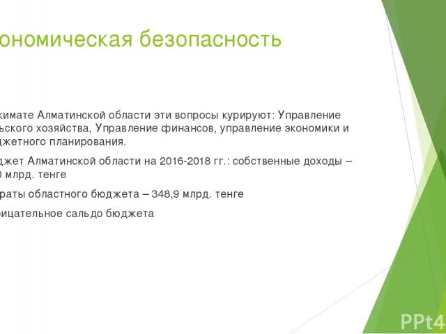 Экономическая безопасность В акимате Алматинской области эти вопросы курируют: Управление сельского хозяйства, Управление финансов, управление экономики и бюджетного планирования. Бюджет Алматинской области на 2016-2018 гг.: собственные доходы – 34,…