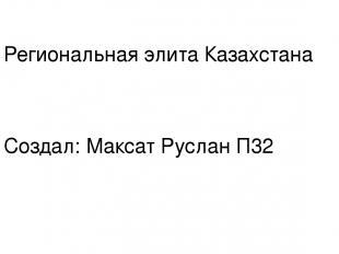 Региональная элита Казахстана Создал: Максат Руслан П32