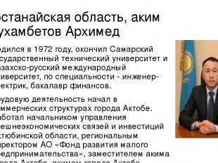 Костанайская область, аким Мухамбетов Архимед Родился в 1972году, окончил Самар