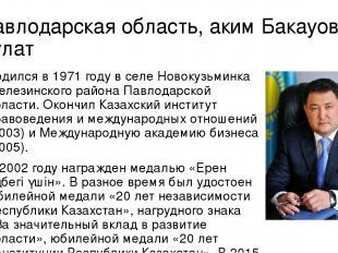 Павлодарская область, аким Бакауов Булат Родился в 1971 году в селе Новокузьминк