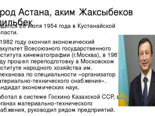 Город Астана, аким Жаксыбеков Адильбек Родился 26 июля 1954 года в Кустанайской