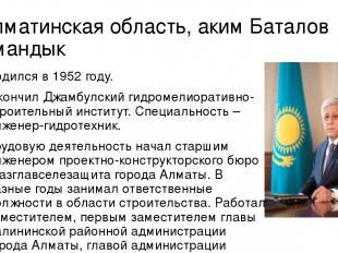 Алматинская область, аким Баталов Амандык Родился в 1952 году. Окончил Джамбулск