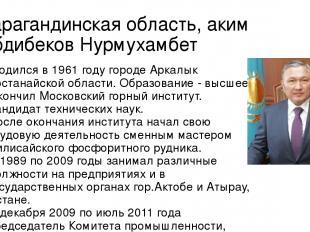 Карагандинская область, аким Абдибеков Нурмухамбет Родился в 1961 году городе А