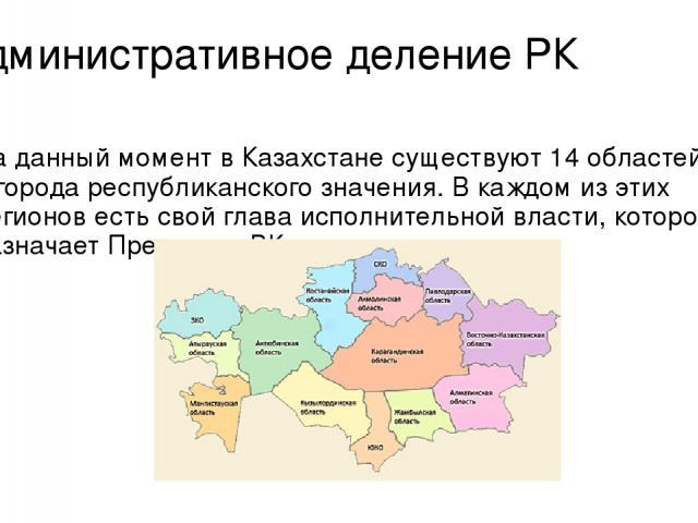 Административное деление РК На данный момент в Казахстане существуют 14 областей и 2 города республиканского значения. В каждом из этих регионов есть свой глава исполнительной власти, которого назначает Президент РК.