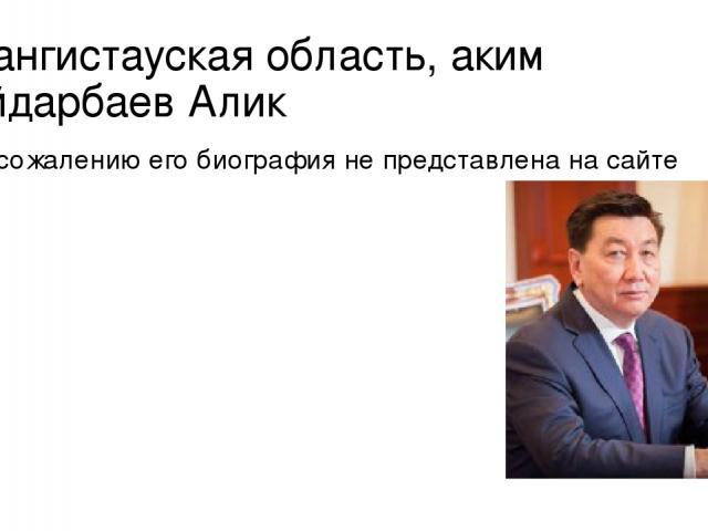 Мангистауская область, аким Айдарбаев Алик К сожалению его биография не представлена на сайте