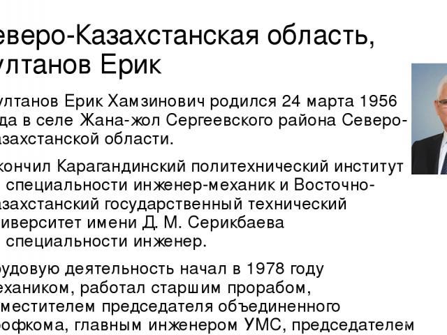 Северо-Казахстанская область, Султанов Ерик Султанов Ерик Хамзинович родился 24марта 1956 года вселе Жана-жол Сергеевского района Северо-Казахстанской области. Окончил Карагандинский политехнический институт поспециальности инженер-механик иВост…