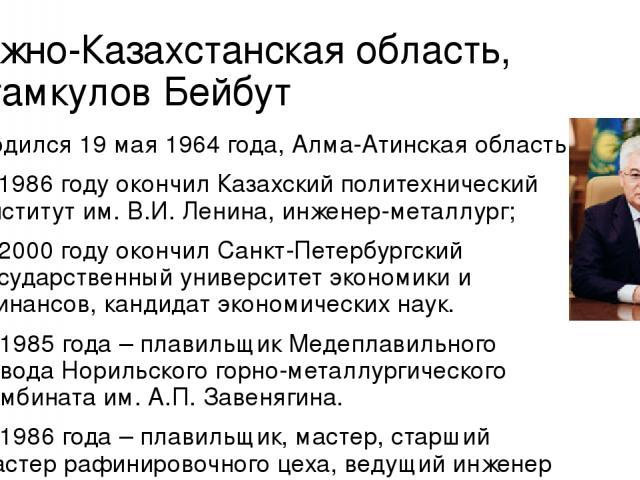 Южно-Казахстанская область, Атамкулов Бейбут Родился 19 мая 1964 года, Алма-Атинская область. В 1986 году окончил Казахский политехнический институт им. В.И. Ленина, инженер-металлург; В 2000 году окончил Санкт-Петербургский государственный универси…