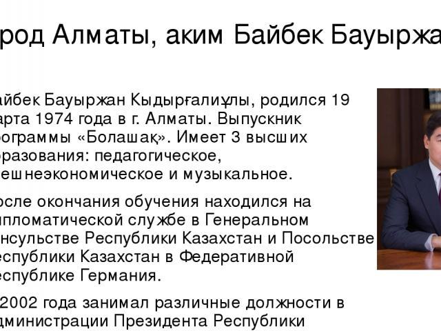 Город Алматы, аким Байбек Бауыржан Байбек Бауыржан Кыдырғалиұлы, родился 19 марта 1974 года в г. Алматы. Выпускник программы «Болашақ». Имеет 3 высших образования: педагогическое, внешнеэкономическое и музыкальное. После окончания обучения находился…