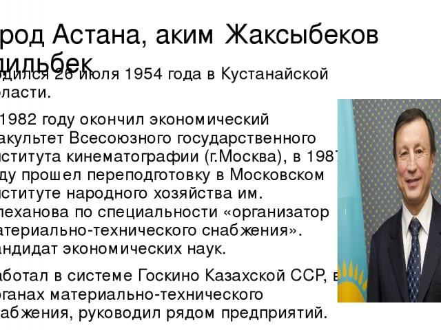 Город Астана, аким Жаксыбеков Адильбек Родился 26 июля 1954 года в Кустанайской области. В 1982 году окончил экономический факультет Всесоюзного государственного института кинематографии (г.Москва), в 1987 году прошел переподготовку в Московском инс…