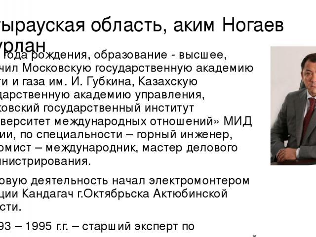 Атырауская область, аким Ногаев Нурлан 1967 года рождения, образование - высшее, окончил Московскую государственную академию нефти и газа им. И. Губкина, Казахскую государственную академию управления, Московский государственный институт «Университет…