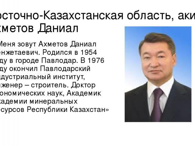 Восточно-Казахстанская область, аким Ахметов Даниал «Меня зовут Ахметов Даниал Кенжетаевич.Родился в 1954 году в городе Павлодар. В 1976 году окончил Павлодарский индустриальный институт, инженер – строитель. Доктор экономических наук, Академик Ака…
