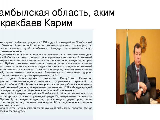 Жамбылская область, аким Кокрекбаев Карим КокрекбаевКаримНасбековичродился в 1957 годувШускомрайонеЖамбылскойобласти. ОкончилАлматинскийинститут железнодорожного транспорта, по специальности инженер путей сообщения. Кандидат экономических наук, поч…