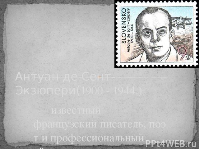 — известный французскийписатель,поэти профессиональный лётчик Антуан де Сент-Экзюпери(1900 - 1944.)