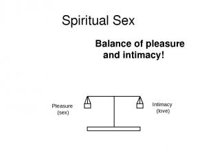 Spiritual Sex Balance of pleasure and intimacy! Pleasure (sex) Intimacy (love)